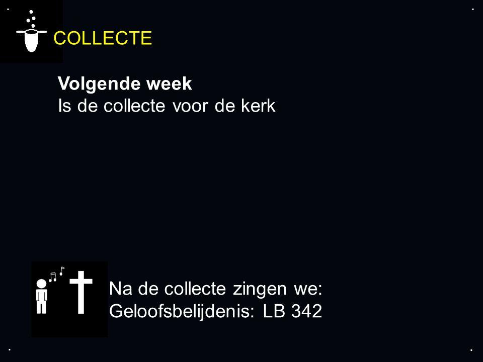 .... COLLECTE Volgende week Is de collecte voor de kerk Na de collecte zingen we: Geloofsbelijdenis: LB 342