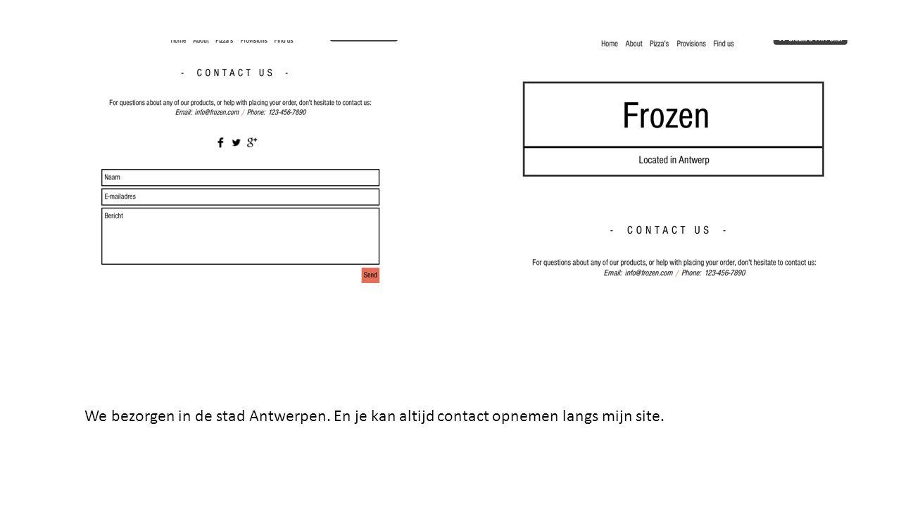 We bezorgen in de stad Antwerpen. En je kan altijd contact opnemen langs mijn site.