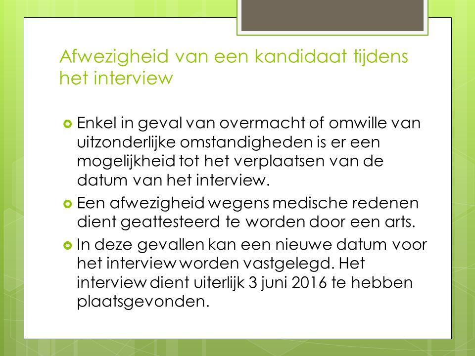 Afwezigheid van een kandidaat tijdens het interview  Enkel in geval van overmacht of omwille van uitzonderlijke omstandigheden is er een mogelijkheid tot het verplaatsen van de datum van het interview.