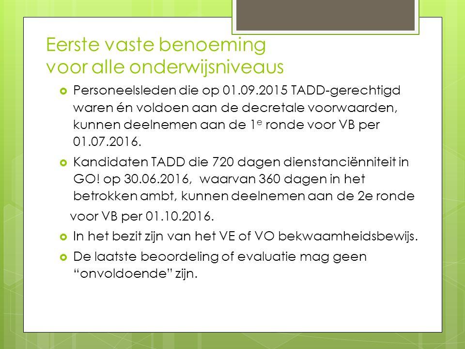 Eerste vaste benoeming voor alle onderwijsniveaus  Personeelsleden die op 01.09.2015 TADD-gerechtigd waren én voldoen aan de decretale voorwaarden, kunnen deelnemen aan de 1 e ronde voor VB per 01.07.2016.