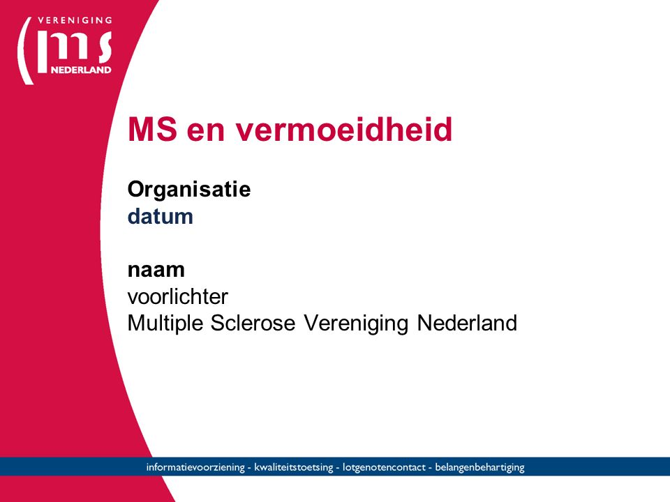 MS Vereniging Nederland Postbus 30 470 2500 GL DEN HAAG 070 - 374 77 77 (09.30-12.30 en 13.00 tot 15.00 uur) E-mail: info@msvn.nl Informatieve websites: www.msvereniging.nlwww.msweb.nl MS-telefoon 0900 – 8212108 voor algemene info en een luisterend oor Tijden zie website MSVerenigingNL MSVerenigingNL @msvereniging MSVerenigingNLMSVerenigingNL Donaties welkom Donaties welkom NL14 INGB 0000238000 Lidmaat- schap €25/jaar
