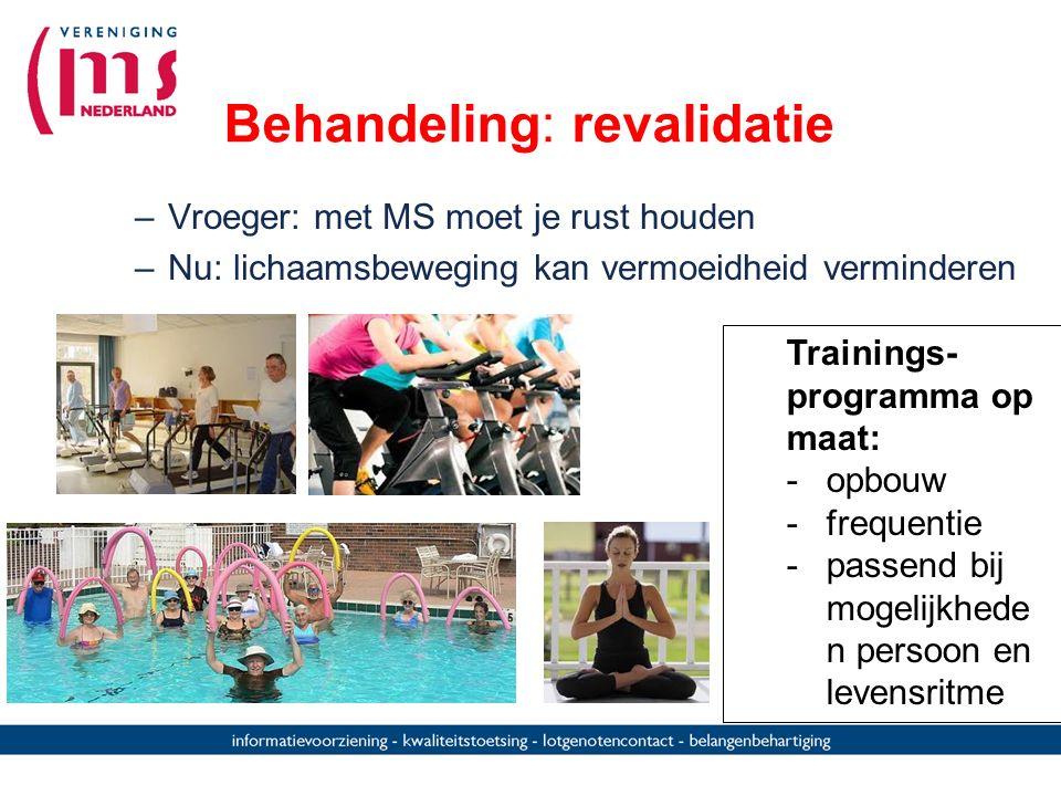 Behandeling: revalidatie –Vroeger: met MS moet je rust houden –Nu: lichaamsbeweging kan vermoeidheid verminderen Trainings- programma op maat: -opbouw