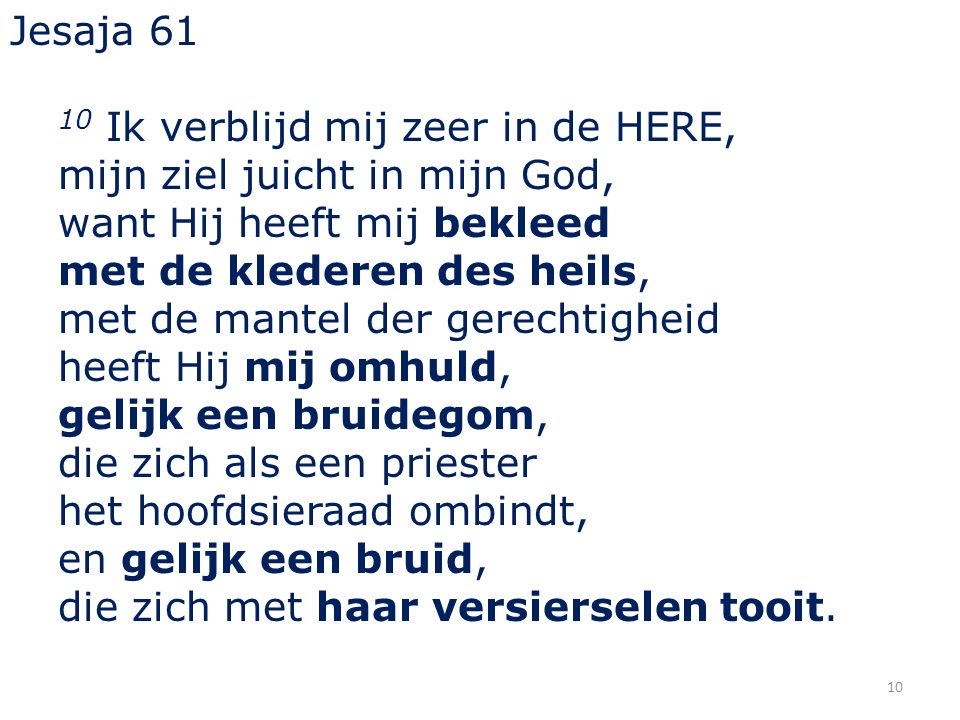 10 Jesaja 61 10 Ik verblijd mij zeer in de HERE, mijn ziel juicht in mijn God, want Hij heeft mij bekleed met de klederen des heils, met de mantel der gerechtigheid heeft Hij mij omhuld, gelijk een bruidegom, die zich als een priester het hoofdsieraad ombindt, en gelijk een bruid, die zich met haar versierselen tooit.