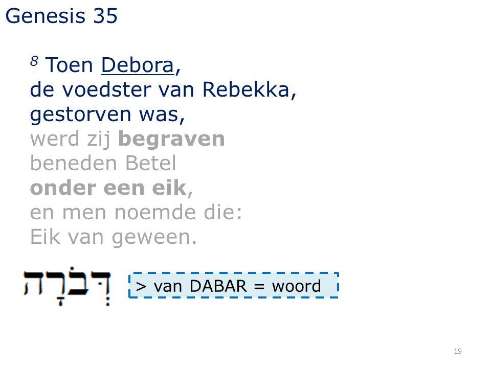19 Genesis 35 8 Toen Debora, de voedster van Rebekka, gestorven was, werd zij begraven beneden Betel onder een eik, en men noemde die: Eik van geween.