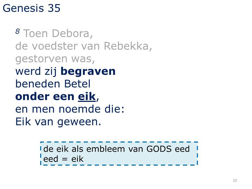 20 Genesis 35 8 Toen Debora, de voedster van Rebekka, gestorven was, werd zij begraven beneden Betel onder een eik, en men noemde die: Eik van geween.
