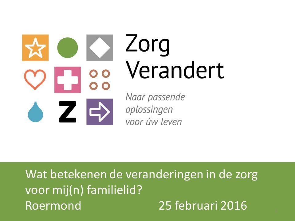 Wat betekenen de veranderingen in de zorg voor mij(n) familielid? Roermond 25 februari 2016 1