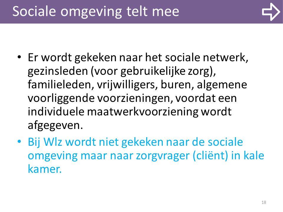 Sociale omgeving telt mee Er wordt gekeken naar het sociale netwerk, gezinsleden (voor gebruikelijke zorg), familieleden, vrijwilligers, buren, algeme