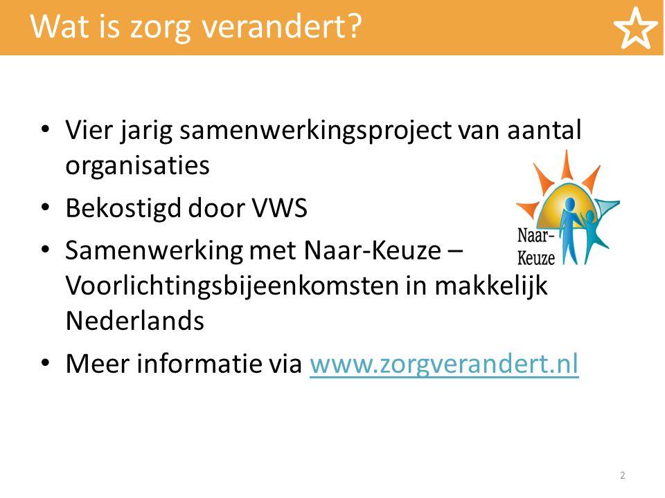 Wat is zorg verandert? Vier jarig samenwerkingsproject van aantal organisaties Bekostigd door VWS Samenwerking met Naar-Keuze – Voorlichtingsbijeenkom