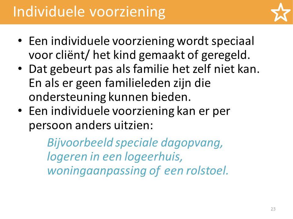 Individuele voorziening Een individuele voorziening wordt speciaal voor cliënt/ het kind gemaakt of geregeld. Dat gebeurt pas als familie het zelf nie