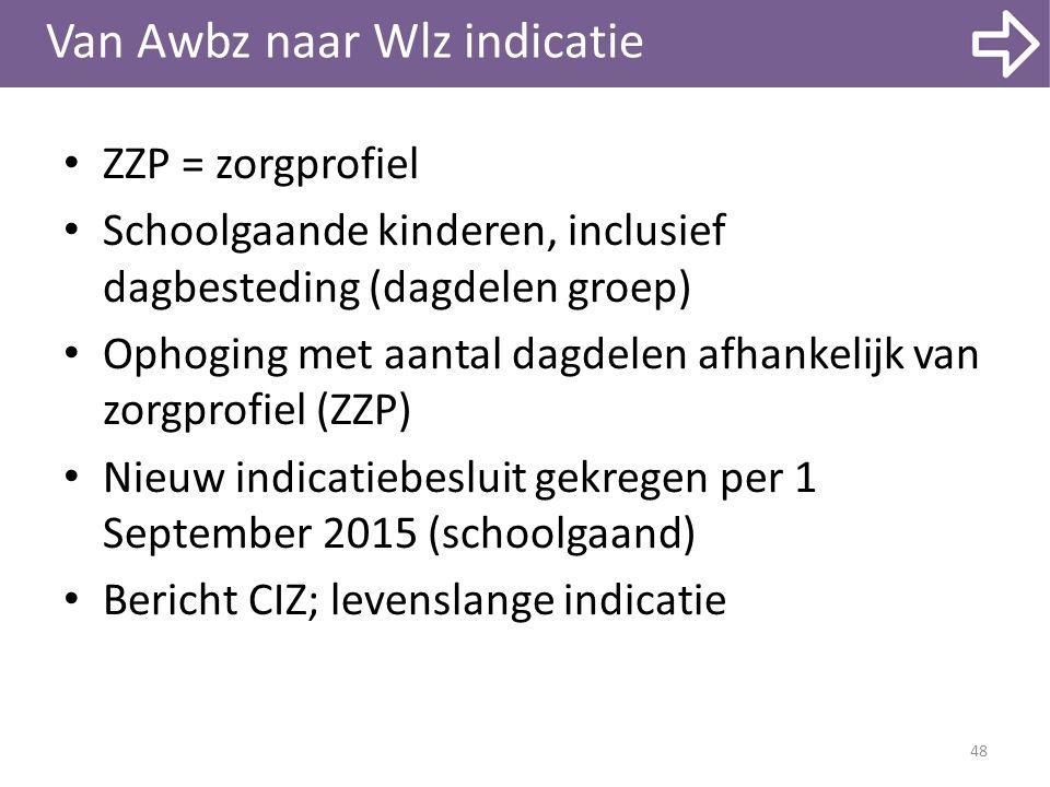 Van Awbz naar Wlz indicatie ZZP = zorgprofiel Schoolgaande kinderen, inclusief dagbesteding (dagdelen groep) Ophoging met aantal dagdelen afhankelijk van zorgprofiel (ZZP) Nieuw indicatiebesluit gekregen per 1 September 2015 (schoolgaand) Bericht CIZ; levenslange indicatie 48