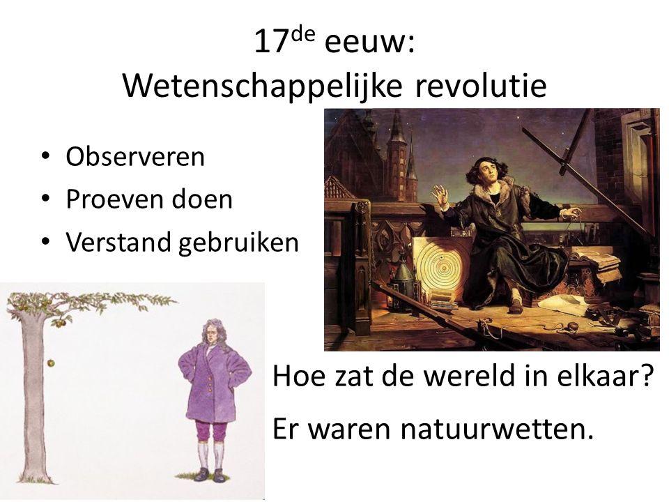 17 de eeuw: Wetenschappelijke revolutie Observeren Proeven doen Verstand gebruiken Hoe zat de wereld in elkaar? Er waren natuurwetten.