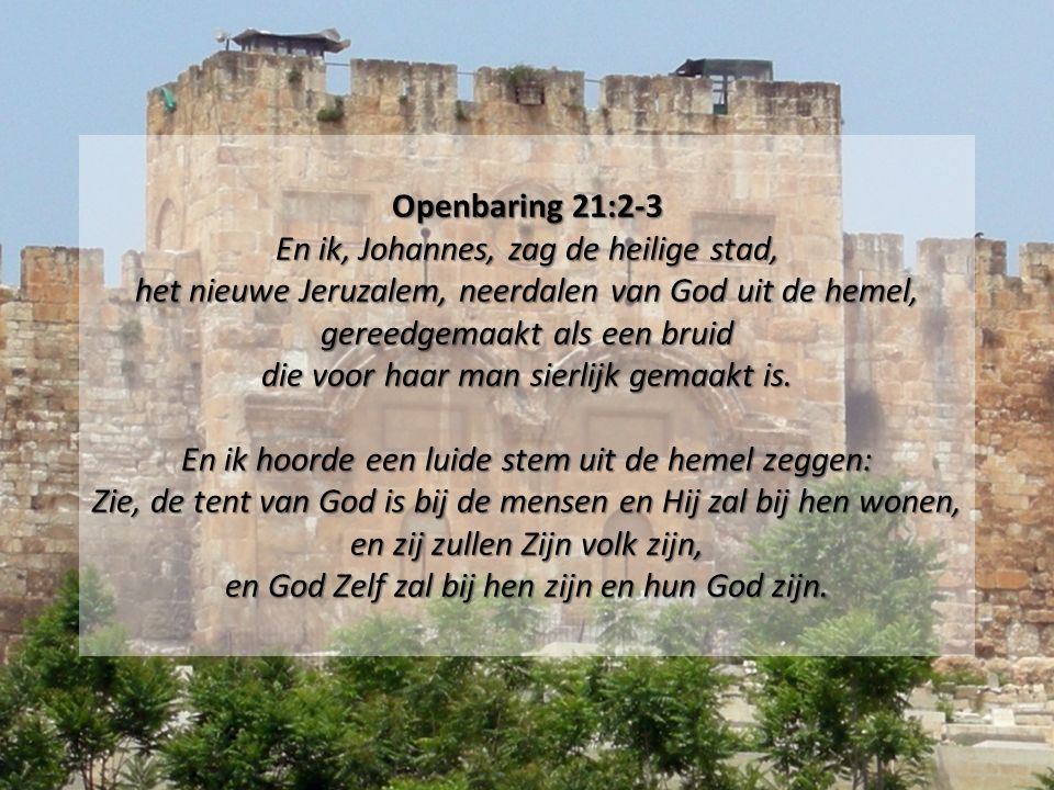Openbaring 21:2-3 En ik, Johannes, zag de heilige stad, het nieuwe Jeruzalem, neerdalen van God uit de hemel, gereedgemaakt als een bruid die voor haar man sierlijk gemaakt is.