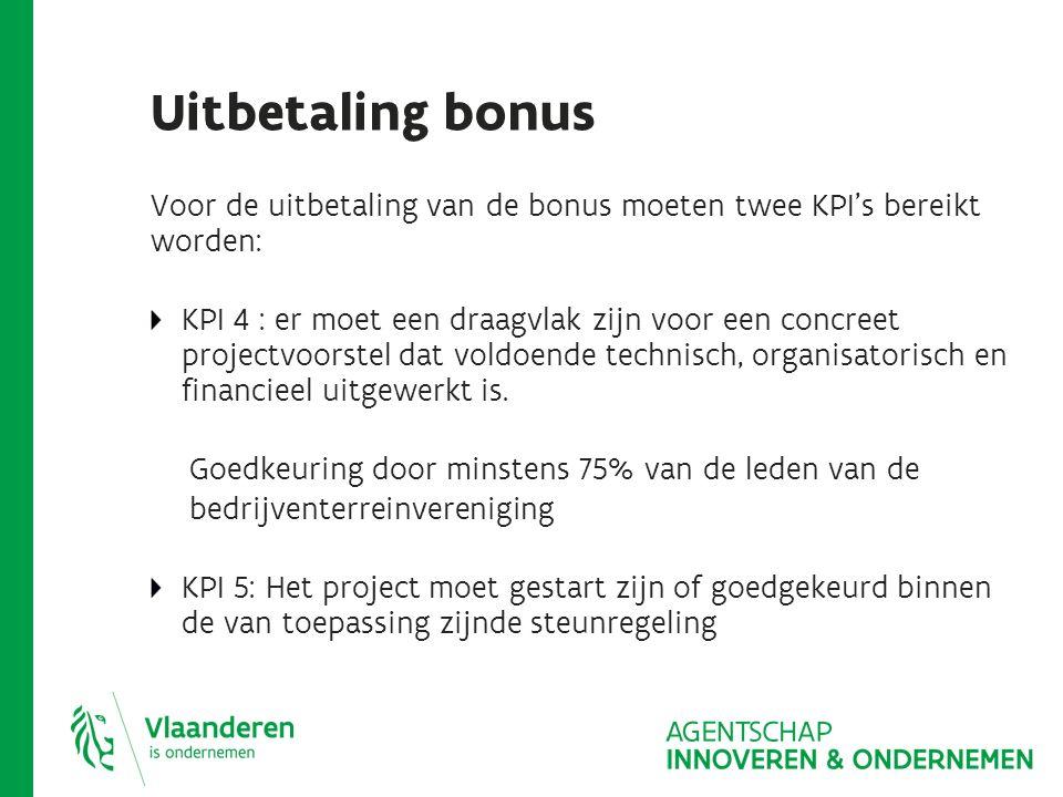 Uitbetaling bonus Voor de uitbetaling van de bonus moeten twee KPI's bereikt worden: KPI 4 : er moet een draagvlak zijn voor een concreet projectvoorstel dat voldoende technisch, organisatorisch en financieel uitgewerkt is.