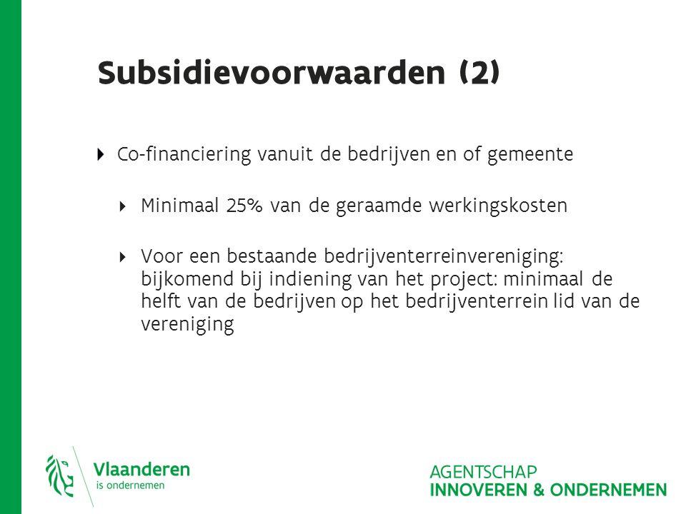 Subsidievoorwaarden (2) Co-financiering vanuit de bedrijven en of gemeente  Minimaal 25% van de geraamde werkingskosten  Voor een bestaande bedrijventerreinvereniging: bijkomend bij indiening van het project: minimaal de helft van de bedrijven op het bedrijventerrein lid van de vereniging
