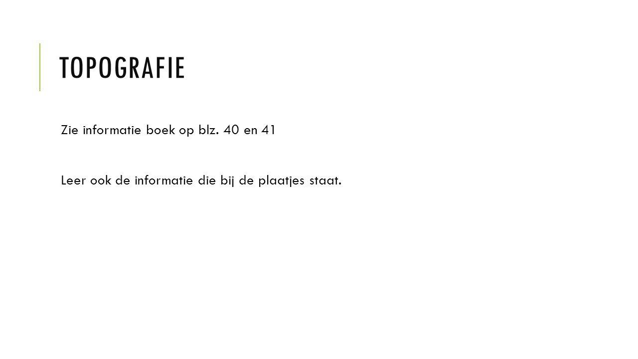 TOPOGRAFIE Zie informatie boek op blz. 40 en 41 Leer ook de informatie die bij de plaatjes staat.