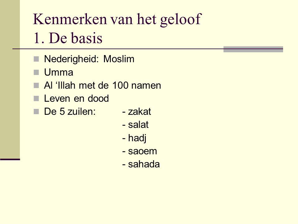Kenmerken van het geloof 1. De basis Nederigheid: Moslim Umma Al 'Illah met de 100 namen Leven en dood De 5 zuilen:- zakat - salat - hadj - saoem - sa