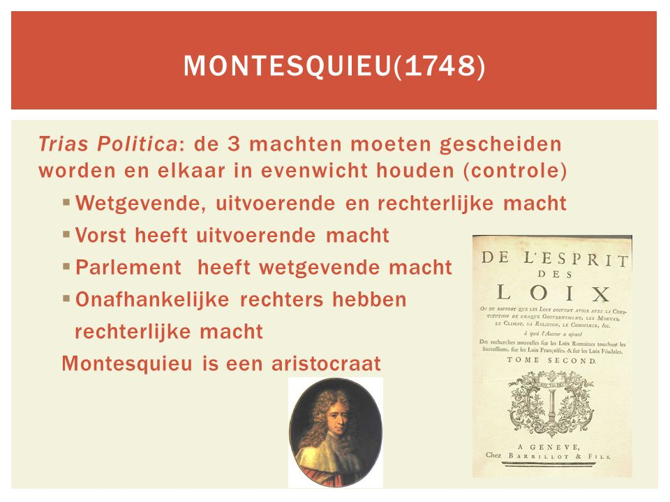 Trias Politica: de 3 machten moeten gescheiden worden en elkaar in evenwicht houden (controle)  Wetgevende, uitvoerende en rechterlijke macht  Vorst heeft uitvoerende macht  Parlement heeft wetgevende macht  Onafhankelijke rechters hebben rechterlijke macht Montesquieu is een aristocraat MONTESQUIEU(1748)
