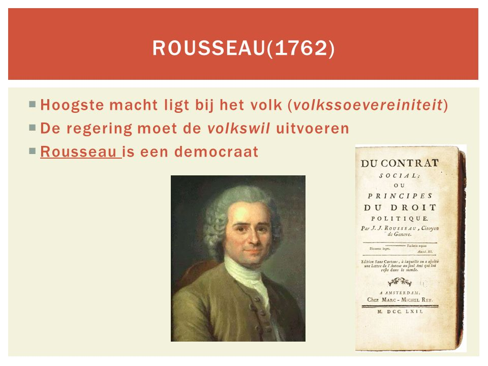 Hoogste macht ligt bij het volk (volkssoevereiniteit)  De regering moet de volkswil uitvoeren  Rousseau is een democraat ROUSSEAU(1762)