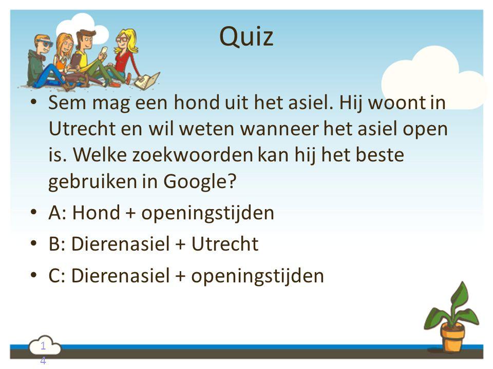 1414 Quiz Sem mag een hond uit het asiel. Hij woont in Utrecht en wil weten wanneer het asiel open is. Welke zoekwoorden kan hij het beste gebruiken i