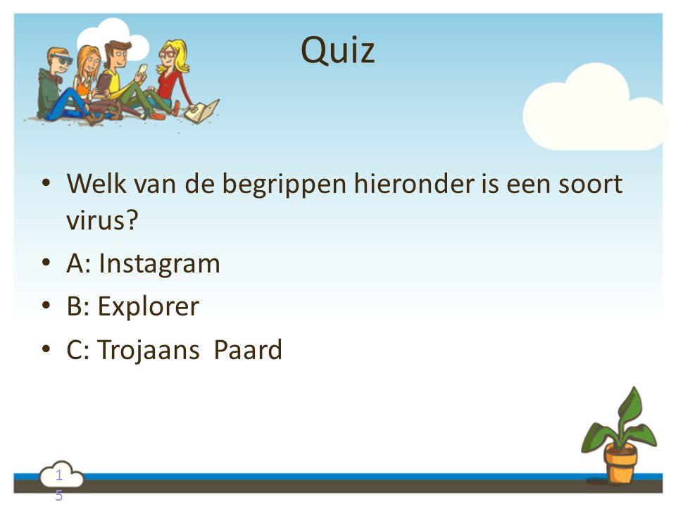 1515 Quiz Welk van de begrippen hieronder is een soort virus? A: Instagram B: Explorer C: Trojaans Paard