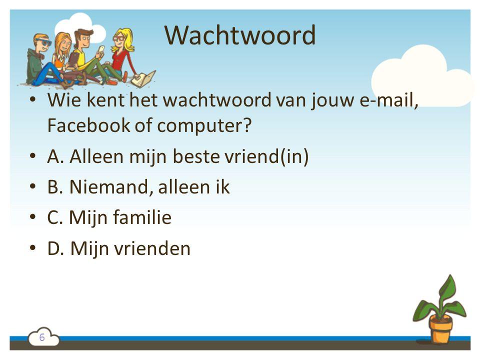 6 Wachtwoord Wie kent het wachtwoord van jouw e-mail, Facebook of computer? A. Alleen mijn beste vriend(in) B. Niemand, alleen ik C. Mijn familie D. M