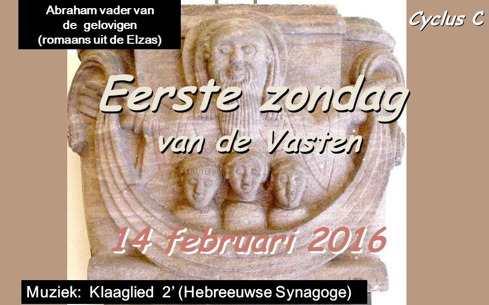 Cyclus C Eerste zondag van de Vasten Eerste zondag van de Vasten 14 februari 2016 Muziek: Klaaglied 2' (Hebreeuwse Synagoge) Abraham vader van de gelovigen (romaans uit de Elzas)