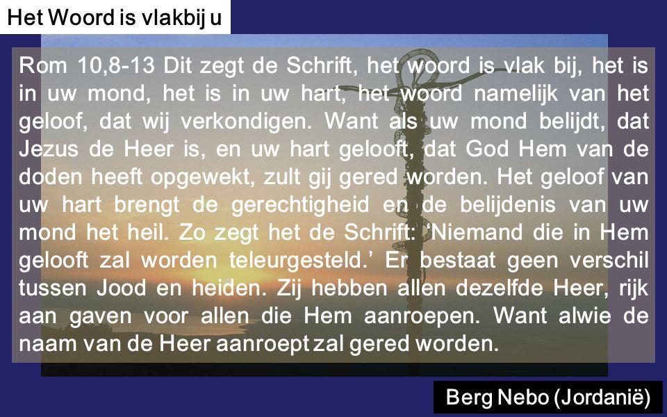 Rom 10,8-13 Dit zegt de Schrift, het woord is vlak bij, het is in uw mond, het is in uw hart, het woord namelijk van het geloof, dat wij verkondigen.