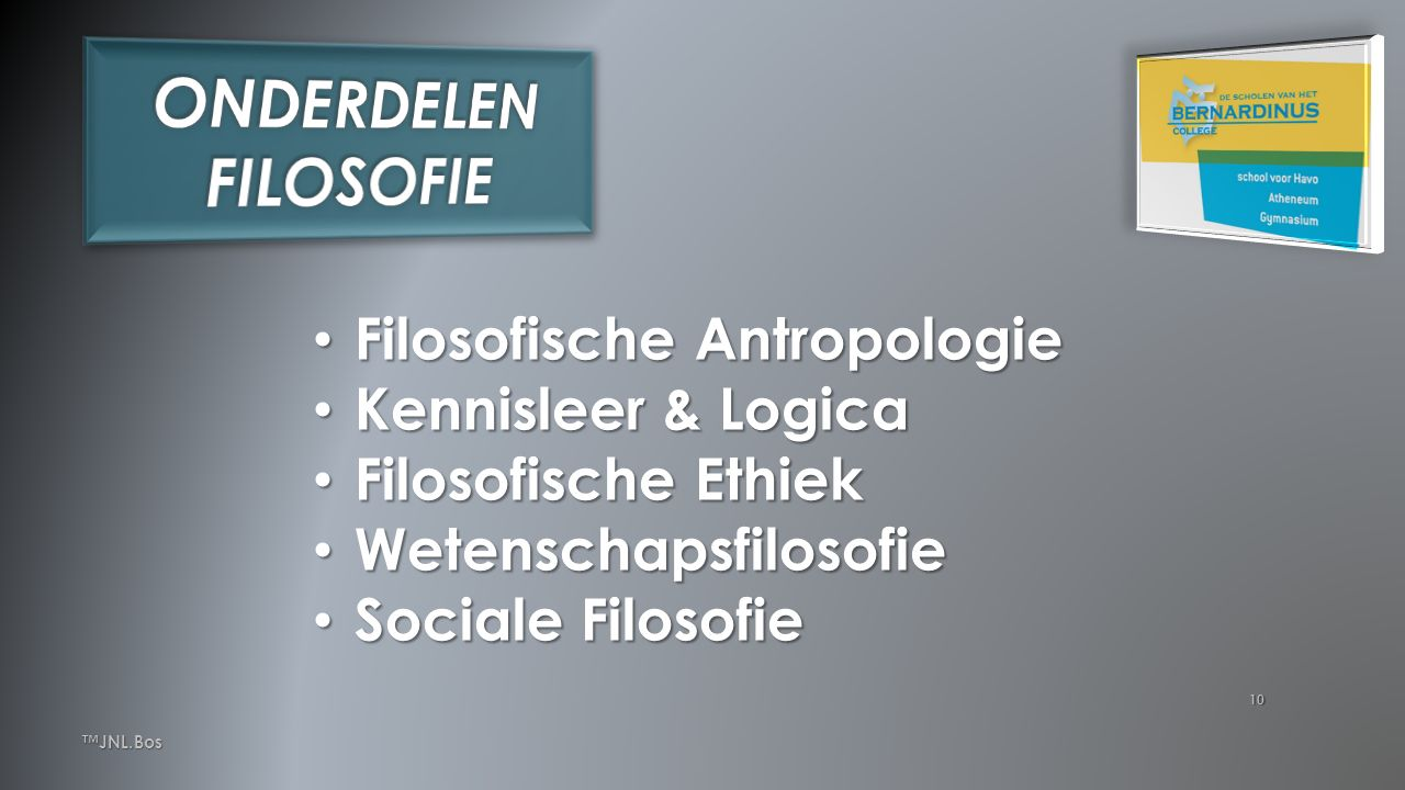 10 Filosofische Antropologie Filosofische Antropologie Kennisleer & Logica Kennisleer & Logica Filosofische Ethiek Filosofische Ethiek Wetenschapsfilosofie Wetenschapsfilosofie Sociale Filosofie Sociale Filosofie ™JNL.Bos