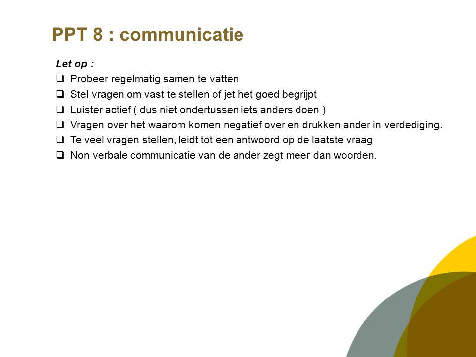 PPT 8 : communicatie Let op :  Probeer regelmatig samen te vatten  Stel vragen om vast te stellen of jet het goed begrijpt  Luister actief ( dus niet ondertussen iets anders doen )  Vragen over het waarom komen negatief over en drukken ander in verdediging.