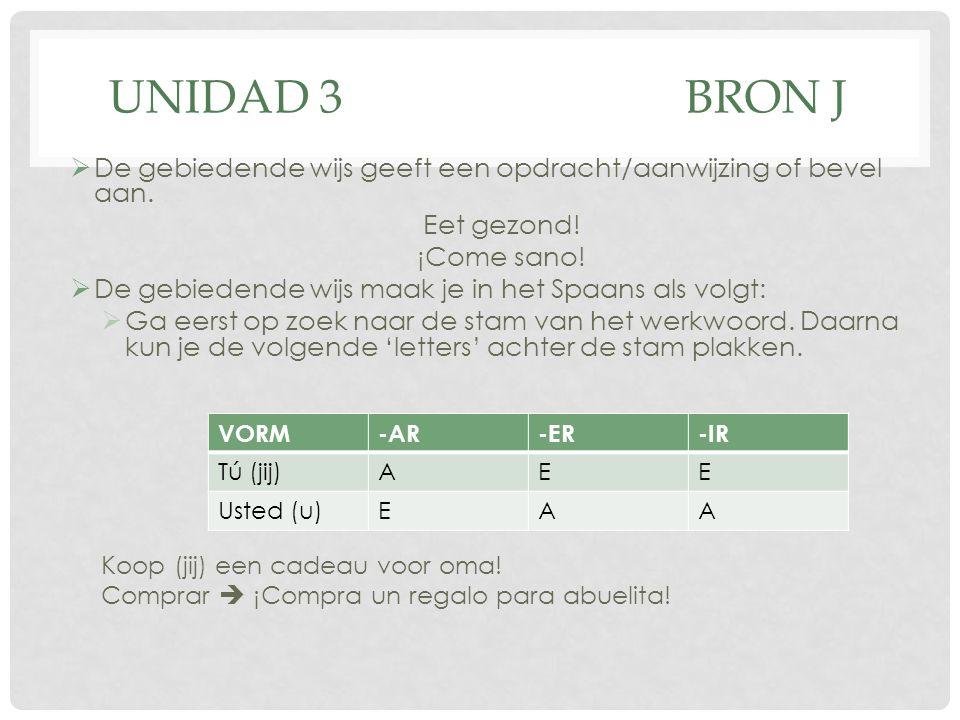 UNIDAD 3BRON J  De gebiedende wijs geeft een opdracht/aanwijzing of bevel aan. Eet gezond! ¡Come sano!  De gebiedende wijs maak je in het Spaans als