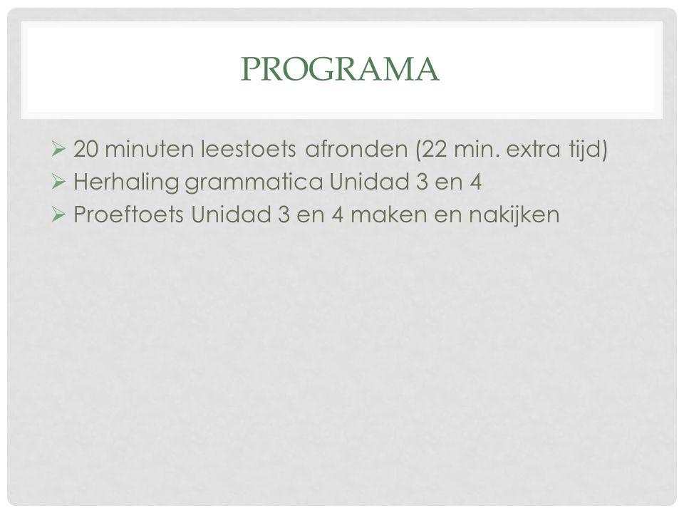 PROGRAMA  20 minuten leestoets afronden (22 min. extra tijd)  Herhaling grammatica Unidad 3 en 4  Proeftoets Unidad 3 en 4 maken en nakijken