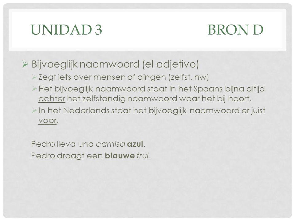 UNIDAD 3BRON D  Bijvoeglijk naamwoord (el adjetivo)  Zegt iets over mensen of dingen (zelfst. nw)  Het bijvoeglijk naamwoord staat in het Spaans bi