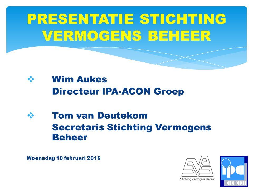  Wim Aukes Directeur IPA-ACON Groep  Tom van Deutekom Secretaris Stichting Vermogens Beheer Woensdag 10 februari 2016 PRESENTATIE STICHTING VERMOGENS BEHEER
