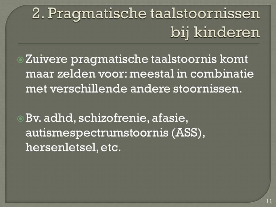 Zuivere pragmatische taalstoornis komt maar zelden voor: meestal in combinatie met verschillende andere stoornissen.  Bv. adhd, schizofrenie, afasi