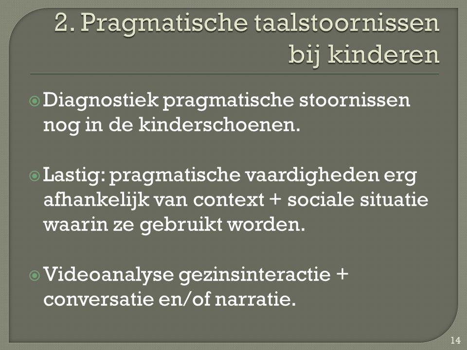  Diagnostiek pragmatische stoornissen nog in de kinderschoenen.  Lastig: pragmatische vaardigheden erg afhankelijk van context + sociale situatie wa