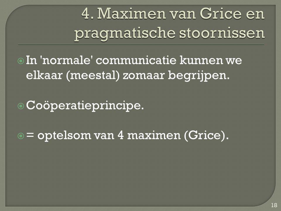  In 'normale' communicatie kunnen we elkaar (meestal) zomaar begrijpen.  Coöperatieprincipe.  = optelsom van 4 maximen (Grice). 18