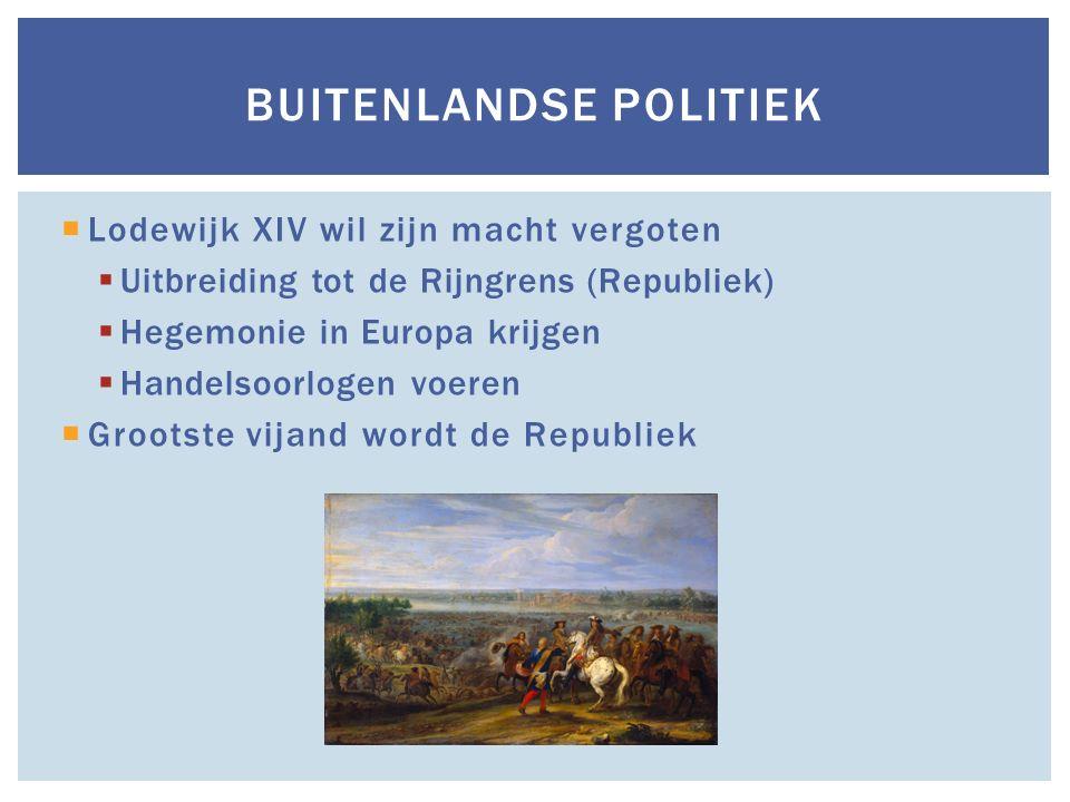  Lodewijk XIV wil zijn macht vergoten  Uitbreiding tot de Rijngrens (Republiek)  Hegemonie in Europa krijgen  Handelsoorlogen voeren  Grootste vi