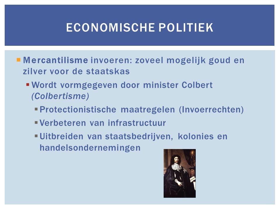  Mercantilisme invoeren: zoveel mogelijk goud en zilver voor de staatskas  Wordt vormgegeven door minister Colbert (Colbertisme)  Protectionistisch