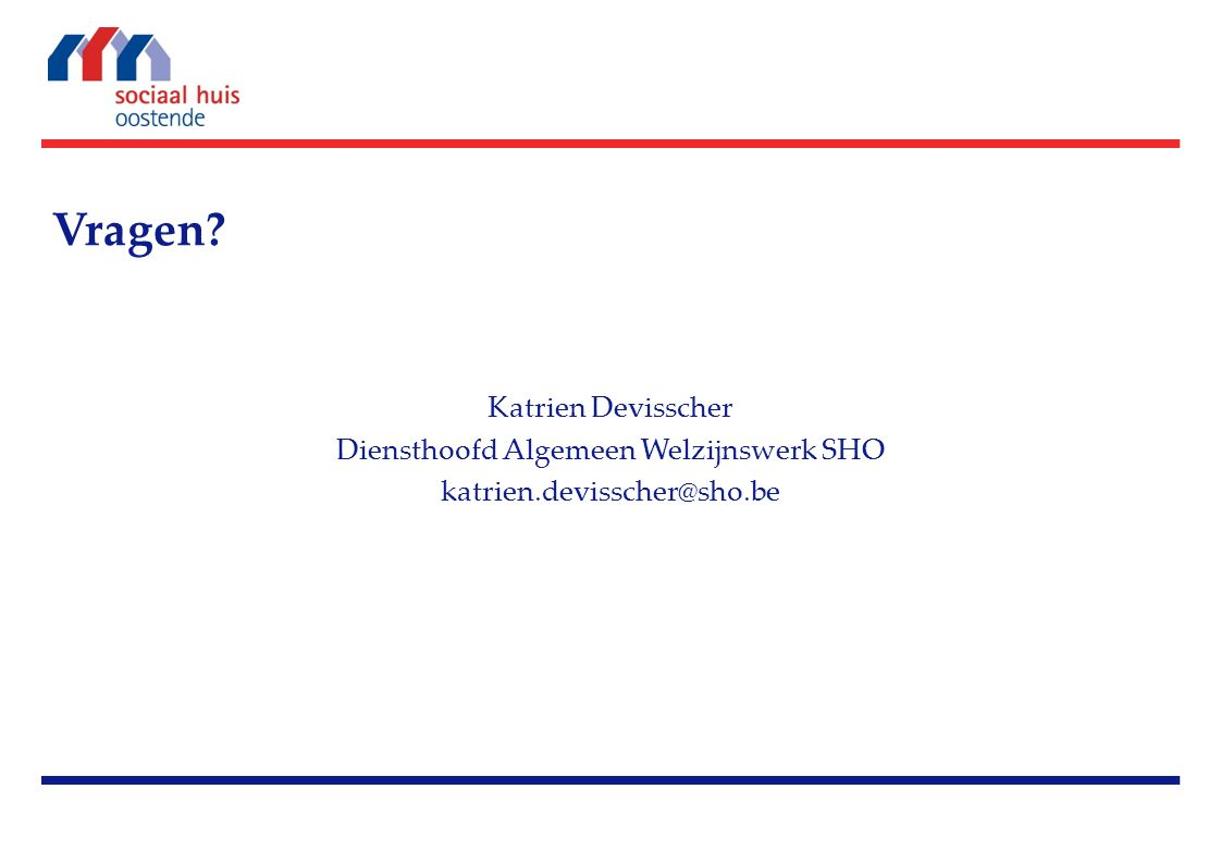 Vragen? Katrien Devisscher Diensthoofd Algemeen Welzijnswerk SHO katrien.devisscher@sho.be