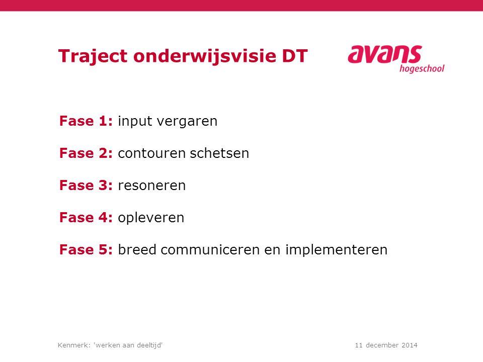Kenmerk: werken aan deeltijd 11 december 2014 Traject onderwijsvisie DT Fase 1: input vergaren Fase 2: contouren schetsen Fase 3: resoneren Fase 4: opleveren Fase 5: breed communiceren en implementeren