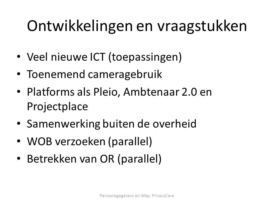 Ontwikkelingen en vraagstukken Veel nieuwe ICT (toepassingen) Toenemend cameragebruik Platforms als Pleio, Ambtenaar 2.0 en Projectplace Samenwerking buiten de overheid WOB verzoeken (parallel) Betrekken van OR (parallel) Persoonsgegevens en Wbp, PrivacyCare