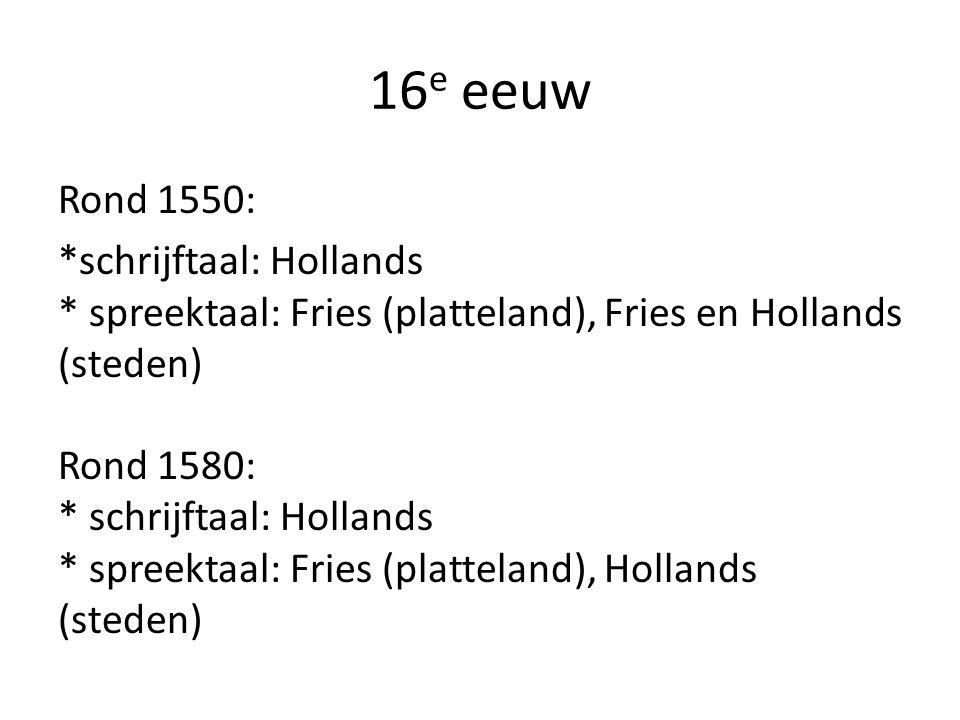 16 e eeuw Rond 1550: *schrijftaal: Hollands * spreektaal: Fries (platteland), Fries en Hollands (steden) Rond 1580: * schrijftaal: Hollands * spreektaal: Fries (platteland), Hollands (steden)