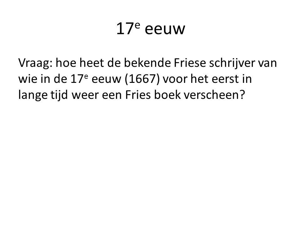 17 e eeuw Vraag: hoe heet de bekende Friese schrijver van wie in de 17 e eeuw (1667) voor het eerst in lange tijd weer een Fries boek verscheen?