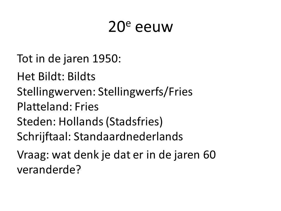20 e eeuw Tot in de jaren 1950: Het Bildt: Bildts Stellingwerven: Stellingwerfs/Fries Platteland: Fries Steden: Hollands (Stadsfries) Schrijftaal: Standaardnederlands Vraag: wat denk je dat er in de jaren 60 veranderde?