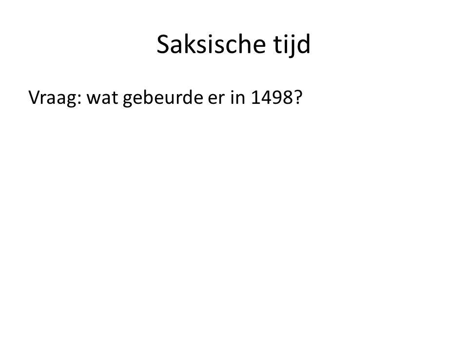 Saksische tijd Vraag: wat gebeurde er in 1498?