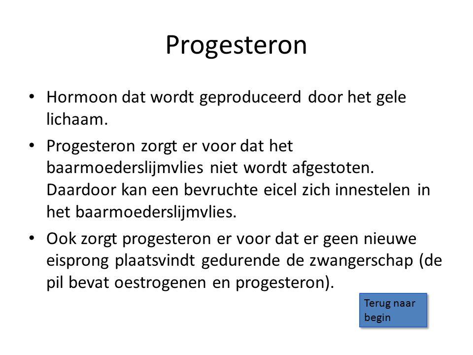 Progesteron Hormoon dat wordt geproduceerd door het gele lichaam. Progesteron zorgt er voor dat het baarmoederslijmvlies niet wordt afgestoten. Daardo