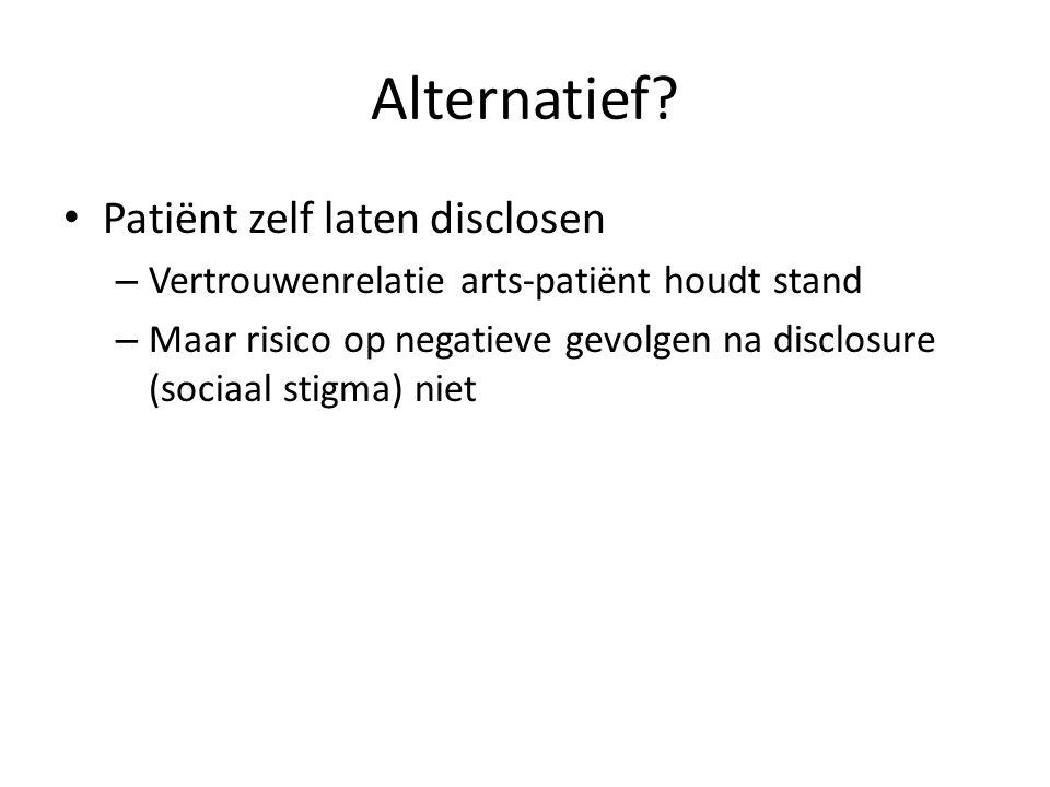 Alternatief? Patiënt zelf laten disclosen – Vertrouwenrelatie arts-patiënt houdt stand – Maar risico op negatieve gevolgen na disclosure (sociaal stig