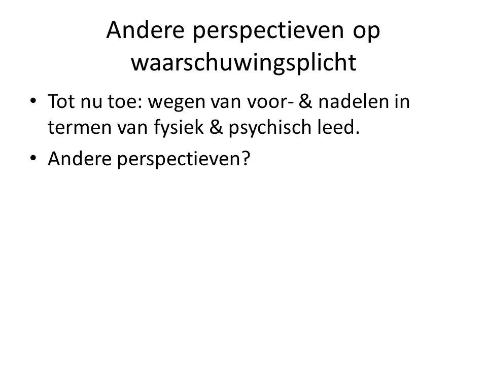 Andere perspectieven op waarschuwingsplicht Tot nu toe: wegen van voor- & nadelen in termen van fysiek & psychisch leed. Andere perspectieven?