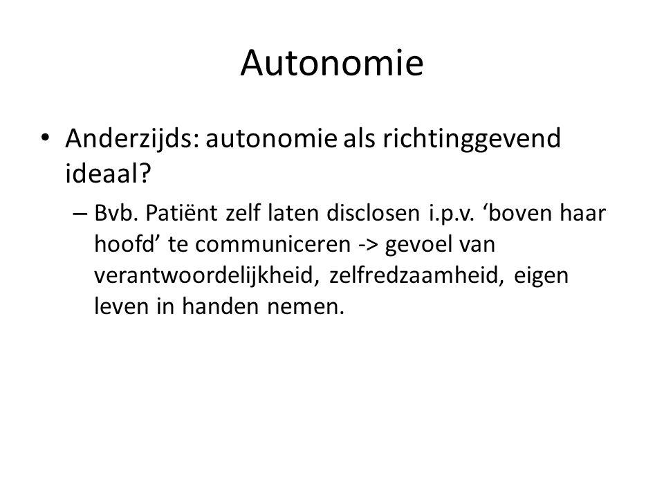 Autonomie Anderzijds: autonomie als richtinggevend ideaal? – Bvb. Patiënt zelf laten disclosen i.p.v. 'boven haar hoofd' te communiceren -> gevoel van
