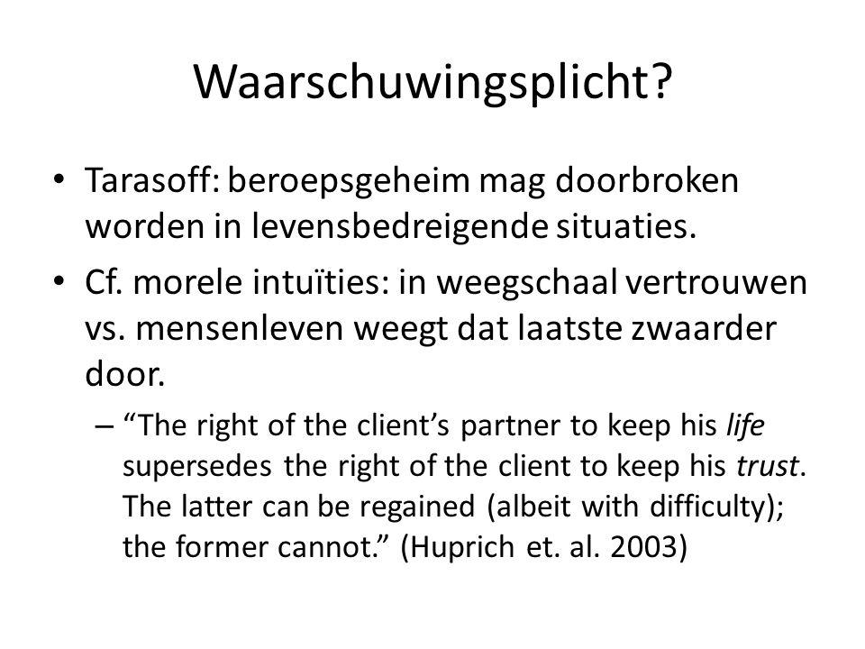Waarschuwingsplicht? Tarasoff: beroepsgeheim mag doorbroken worden in levensbedreigende situaties. Cf. morele intuïties: in weegschaal vertrouwen vs.